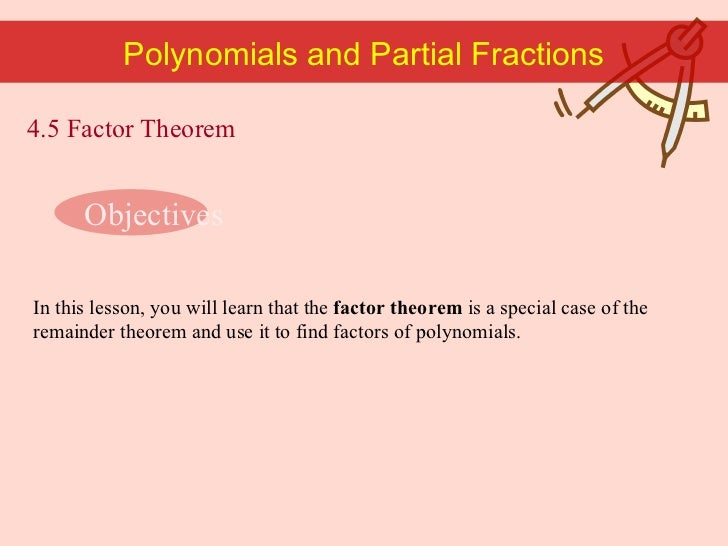 Polynomials and Partial Fractions In this lesson, you will learn that the  factor theorem  is a special case of the remain...