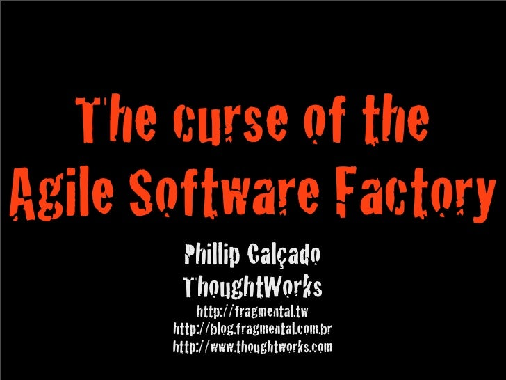 The curse of the Agile Software Factory         Phillip Calçado         ThoughtWorks            http://fragmental.tw      ...