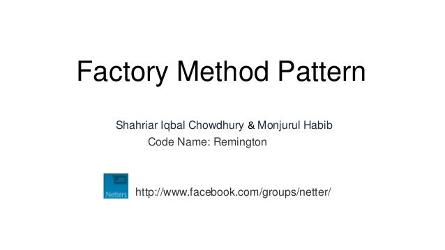 Factory Method Pattern  Shahriar Iqbal Chowdhury & Monjurul Habib        Code Name: Remington     http://www.facebook.com/...