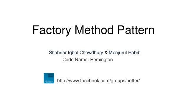 Factory Method Pattern  Shahriar Iqbal Chowdhury & Monjurul Habib        Code Name: Remington     http://www.facebook.com/...