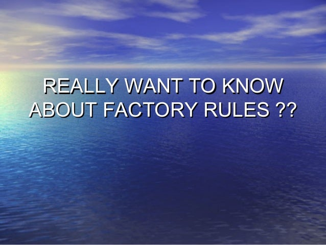 REALLY WANT TO KNOW ABOUT FACTORY RULES ??