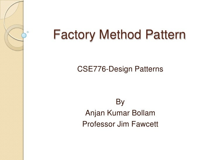 Factory Method Pattern<br />CSE776-Design Patterns<br />By<br />Anjan Kumar Bollam<br />Professor Jim Fawcett<br />