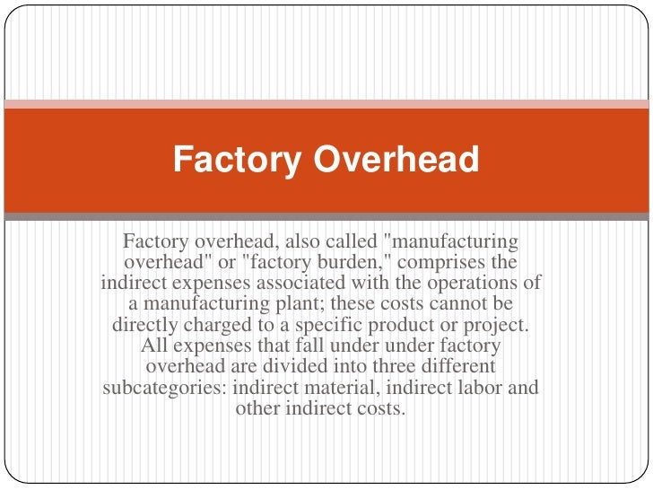 "Factory Overhead   Factory overhead, also called ""manufacturing   overhead"" or ""factory burden,"" comprises theindirect exp..."