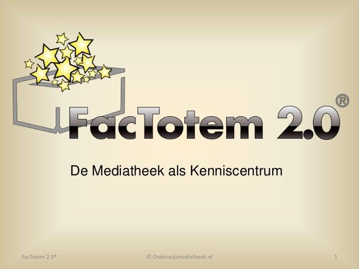 De Mediatheek als Kenniscentrum<br />© Onderwijsmediatheek.nl<br />1<br />FacTotem 2.0®<br />