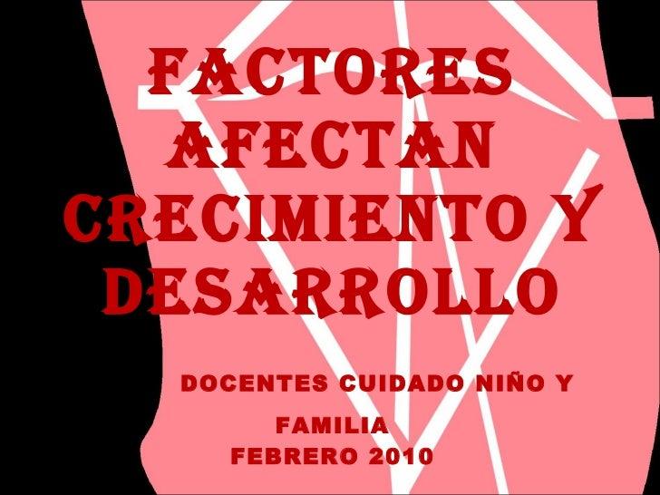 FACTORES AFECTAN CRECIMIENTO Y DESARROLLO   DOCENTES CUIDADO NIÑO Y FAMILIA FEBRERO 2010