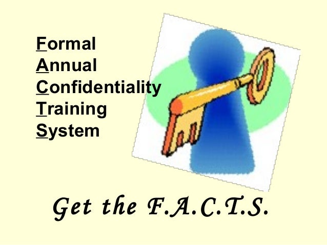FormalAnnualConfidentialityTrainingSystemGet the F.A.C.T.S.