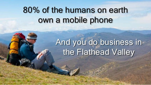 80% of the humans on earthown a mobile phoneAnd you do business inthe Flathead Valley