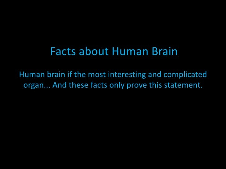 Facts about Human BrainHuman brain if the most interesting and complicated organ... And these facts only prove this statem...