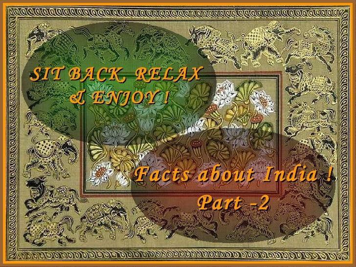 SIT BACK, RELAX  & ENJOY ! Facts about India ! Part -2