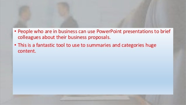 • People who are in business can use PowerPoint presentations to brief colleagues about their business proposals. • This i...