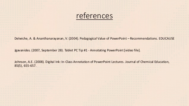 references Delwiche, A. & Ananthanarayanan, V. (2004). Pedagogical Value of PowerPoint – Recommendations. EDUCAUSE Jgavani...