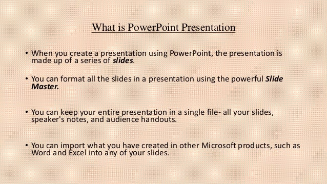 What is PowerPoint Presentation • When you create a presentation using PowerPoint, the presentation is made up of a series...
