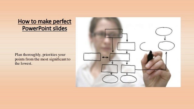 How to make perfect PowerPoint slides Plan thoroughly, priorities your points from the most significant to the lowest.