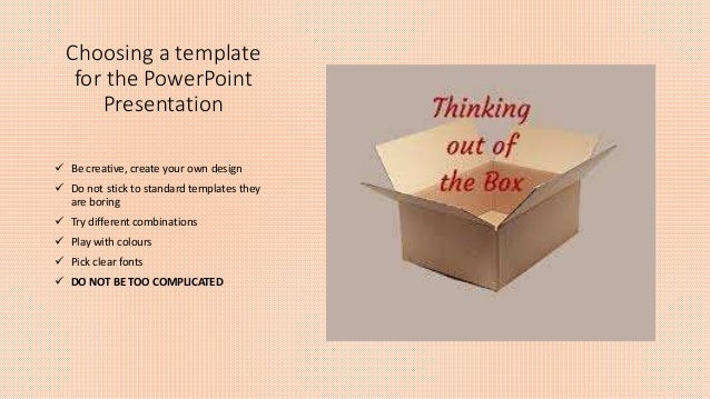 Choosing a template for the PowerPoint Presentation  Be creative, create your own design  Do not stick to standard templ...