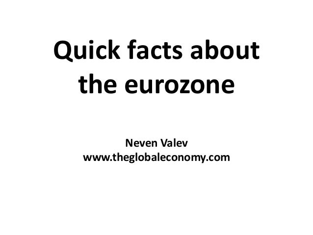 Quick facts about the eurozone Neven Valev www.theglobaleconomy.com