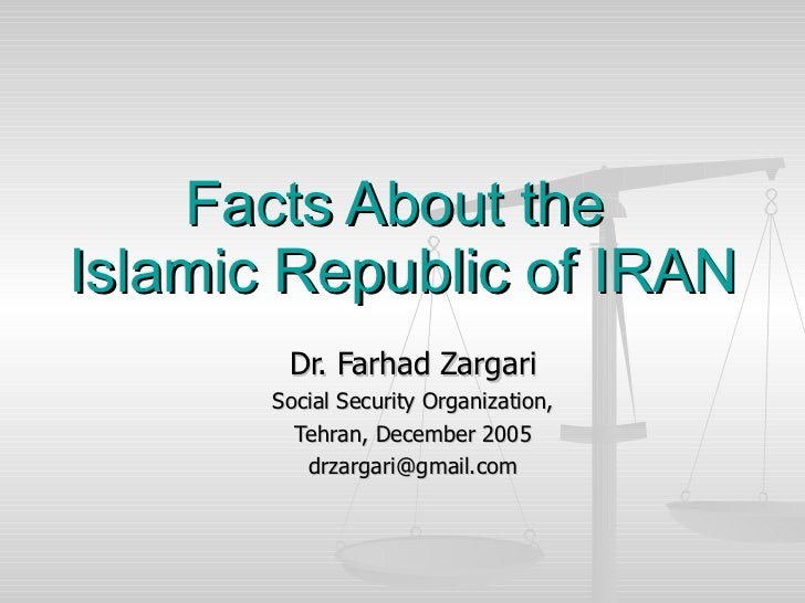 Facts About the  Islamic Republic of IRAN Dr. Farhad Zargari Social Security Organization, Tehran, December 2005 [email_ad...