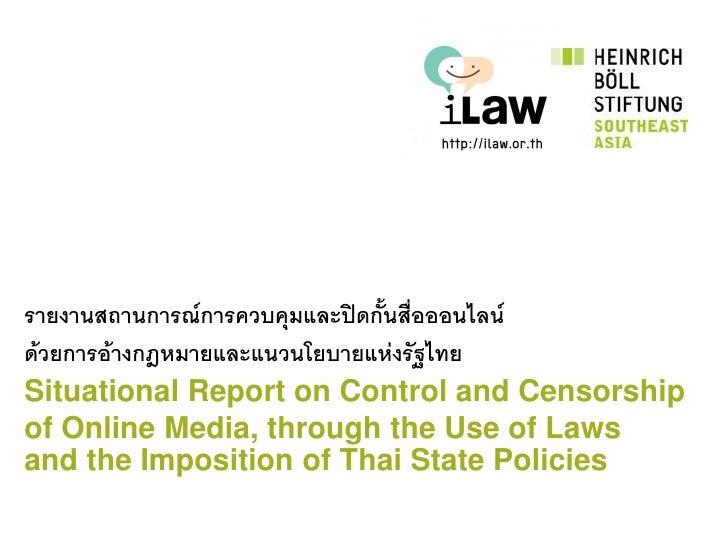 รายงานสถานการณ์การควบคุมและปิดกันสื่อออนไลน์                                ้ด้วยการอ้างกฎหมายและแนวนโยบายแห่งรัฐไทยSituat...