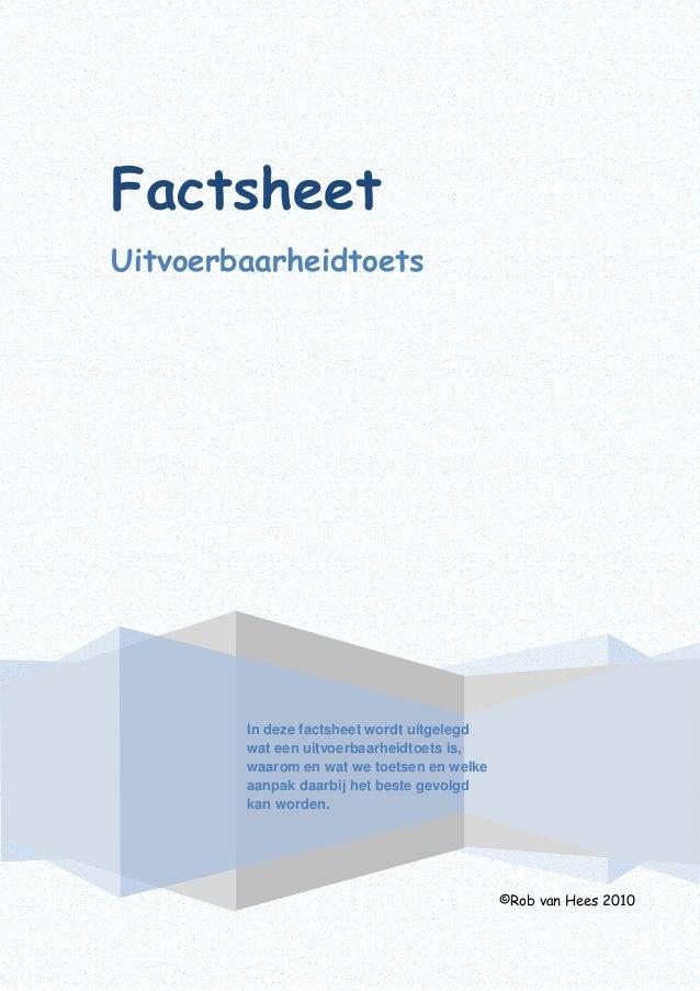 Factsheet Uitvoerbaarheidtoets ©Rob van Hees 2010 In deze factsheet wordt uitgelegd wat een uitvoerbaarheidtoets is, waaro...