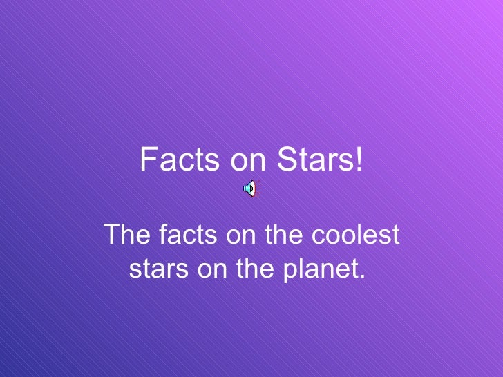 Facts on Stars! The facts on the coolest stars on the planet.