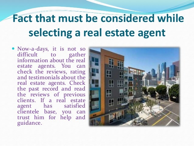 Fact that must be considered while selecting a real estate agent  Now-a-days, it is not so difficult to gather informatio...