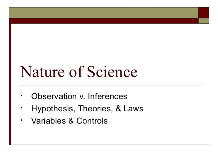 Nature of Science <ul><li>Observation v. Inferences </li></ul><ul><li>Hypothesis, Theories, & Laws </li></ul><ul><li>Varia...