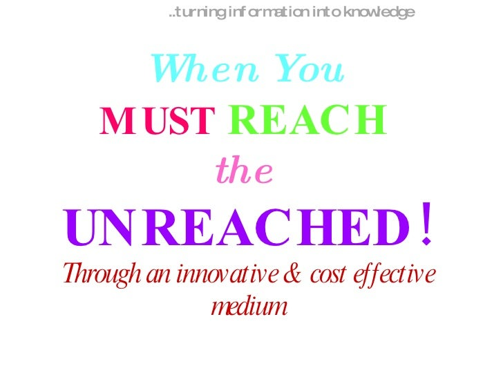 .. turning information into knowledge When You   MUST   REACH   the   UNREACHED! Through an innovative & cost effective me...