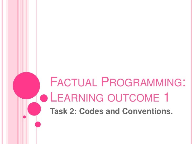 FACTUAL PROGRAMMING:LEARNING OUTCOME 1Task 2: Codes and Conventions.