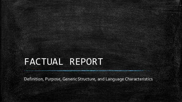FACTUAL REPORT Definition, Purpose, Generic Structure, and Language Characteristics