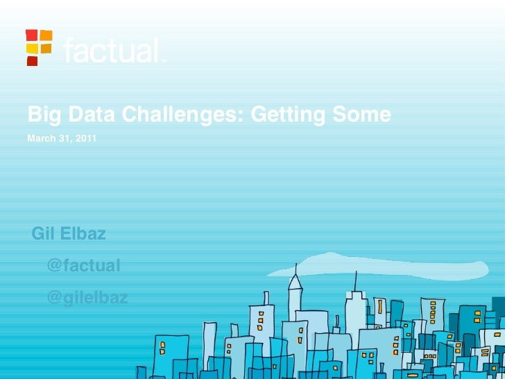 Big Data Challenges: Getting SomeMarch 31, 2011Gil Elbaz   @factual   @gilelbaz