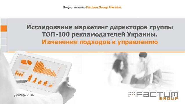 Исследование маркетинг директоров группы ТОП-100 рекламодателей Украины. Изменение подходов к управлению Подготовлено Fact...