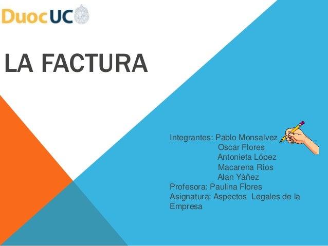 LA FACTURA  Integrantes: Pablo Monsalvez  Oscar Flores  Antonieta López  Macarena Ríos  Alan Yáñez  Profesora: Paulina Flo...