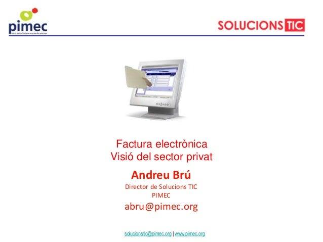 Andreu Brú Director de Solucions TIC PIMEC abru@pimec.org Factura electrònica Visió del sector privat solucionstic@pimec.o...