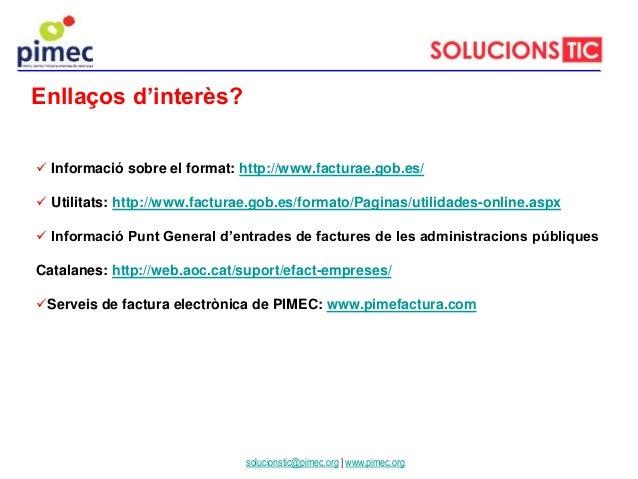 Enllaços d'interès? solucionstic@pimec.org | www.pimec.org  Informació sobre el format: http://www.facturae.gob.es/  Uti...