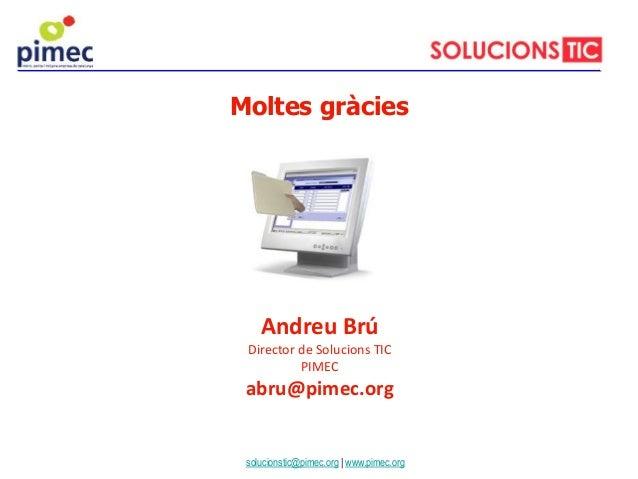 Andreu Brú Director de Solucions TIC PIMEC abru@pimec.org Moltes gràcies solucionstic@pimec.org | www.pimec.org