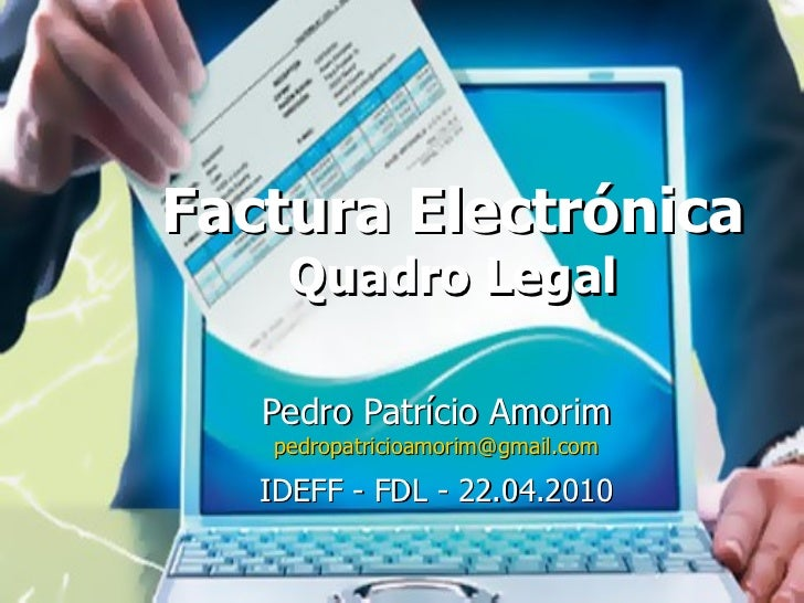 Factura Electrónica Quadro Legal Pedro Patrício Amorim [email_address] IDEFF - FDL - 22.04.2010