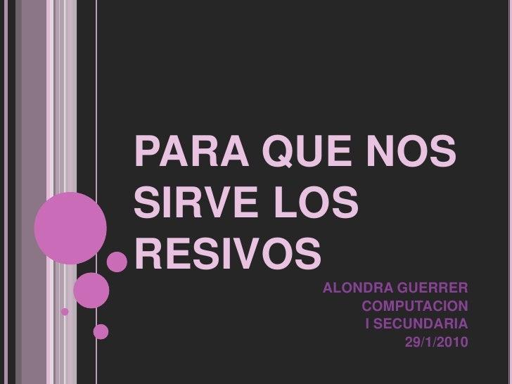 PARA QUE NOS SIRVE LOS RESIVOS<br />ALONDRA GUERRER<br />COMPUTACION<br />I SECUNDARIA<br />29/1/2010<br />