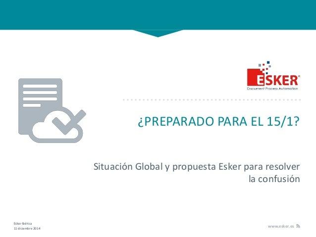 Esker Ibérica 11 diciembre 2014 www.esker.es ¿PREPARADO PARA EL 15/1? Situación Global y propuesta Esker para resolver la ...