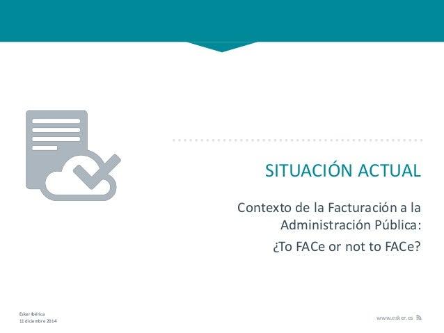 Esker Ibérica 11 diciembre 2014 www.esker.es SITUACIÓN ACTUAL Contexto de la Facturación a la Administración Pública: ¿To ...