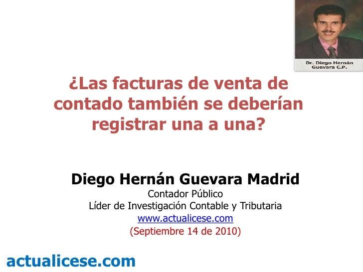 ¿Las facturas de venta de contado también se deberían registrar una a una?<br />Diego Hernán Guevara Madrid<br />Contador ...