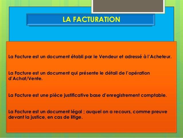 LA FACTURATION  La Facture est un document établi par le Vendeur et adressé à l'Acheteur. La Facture est un document qui p...