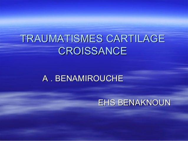 TRAUMATISMES CARTILAGETRAUMATISMES CARTILAGE CROISSANCECROISSANCE A . BENAMIROUCHEA . BENAMIROUCHE EHS BENAKNOUNEHS BENAKN...
