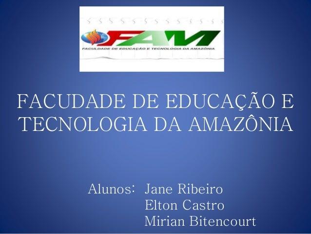 FACUDADE DE EDUCAÇÃO E TECNOLOGIA DA AMAZÔNIA Alunos: Jane Ribeiro Elton Castro Mirian Bitencourt