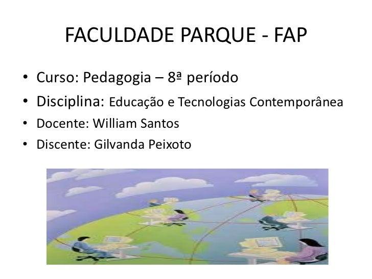 FACULDADE PARQUE - FAP• Curso: Pedagogia – 8ª período• Disciplina: Educação e Tecnologias Contemporânea• Docente: William ...