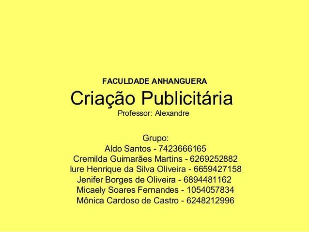 FACULDADE ANHANGUERA Criação Publicitária Professor: Alexandre Grupo: Aldo Santos - 7423666165 Cremilda Guimarães Martins ...