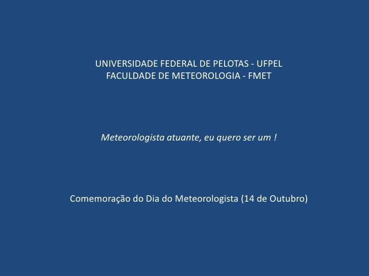 UNIVERSIDADE FEDERAL DE PELOTAS - UFPEL<br />FACULDADE DE METEOROLOGIA - FMET<br />Meteorologista atuante, eu quero ser um...