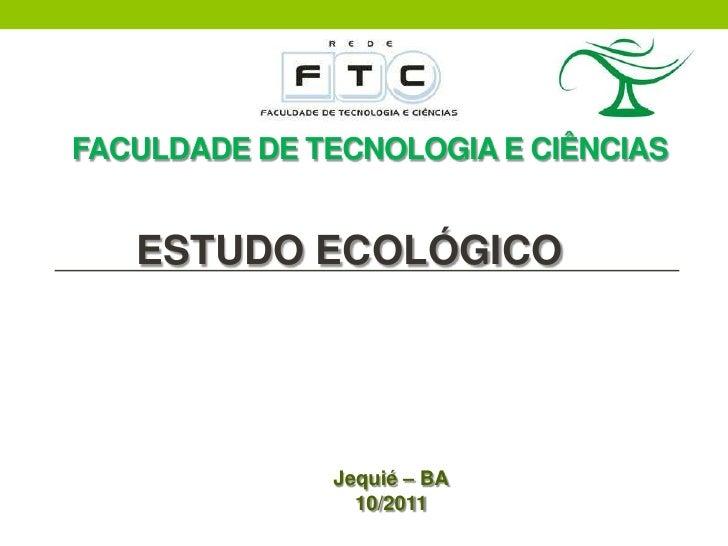 FACULDADE DE TECNOLOGIA E CIÊNCIAS   ESTUDO ECOLÓGICO              Jequié – BA                10/2011