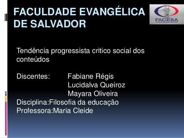 FACULDADE EVANGÉLICA DE SALVADOR Tendência progressista critico social dos conteúdos Discentes: Fabiane Régis Lucidalva Qu...