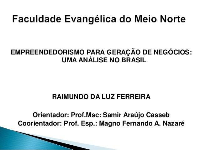 EMPREENDEDORISMO PARA GERAÇÃO DE NEGÓCIOS: UMA ANÁLISE NO BRASIL RAIMUNDO DA LUZ FERREIRA Orientador: Prof.Msc: Samir Araú...