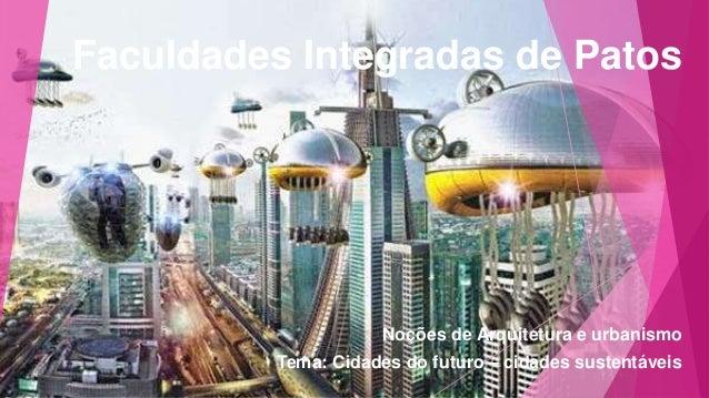 Faculdades Integradas de Patos  Noções de Arquitetura e urbanismo  Tema: Cidades do futuro – cidades sustentáveis