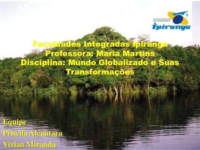 Faculdades Integradas Ipiranga Professora: Maria Martins Disciplina: Mundo Globalizado e Suas Transformações  Equipe Prisc...